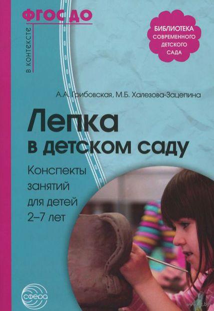 Лепка в детском саду. Конспекты занятий для детей 2-7 лет. Ася Грибовская, М. Халезова-Зацепина
