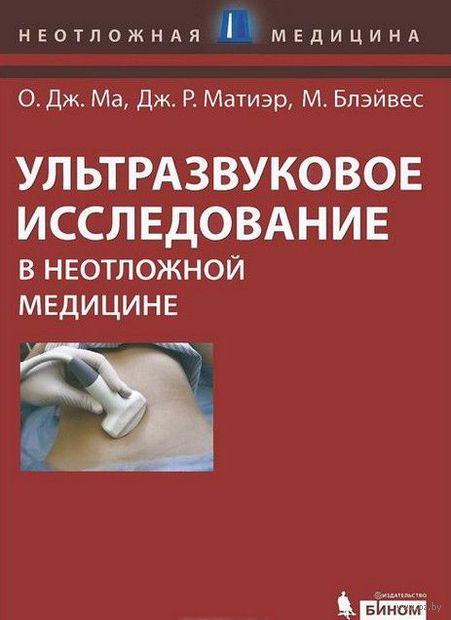 Ультразвуковое исследование в неотложной медицине. О. Ма, Джеймс Матиэр, М. Блэйвес