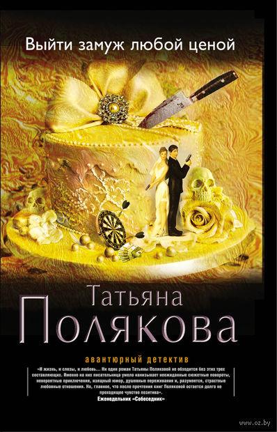 Выйти замуж любой ценой (м). Татьяна Полякова