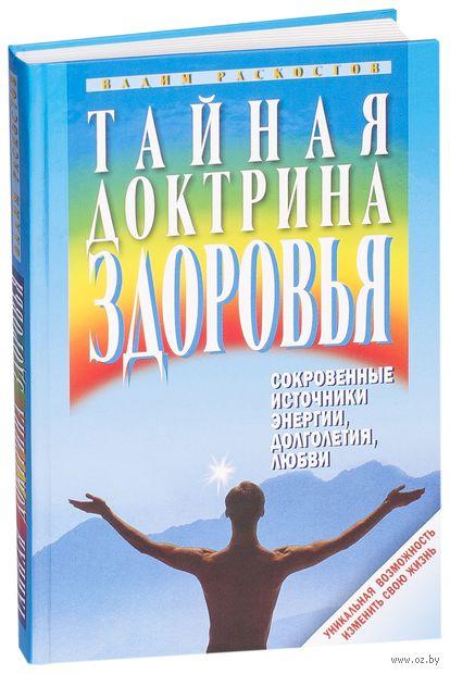 Тайная доктрина здоровья. Сокровенные источники энергии, долголетия, любви. Вадим Раскостов