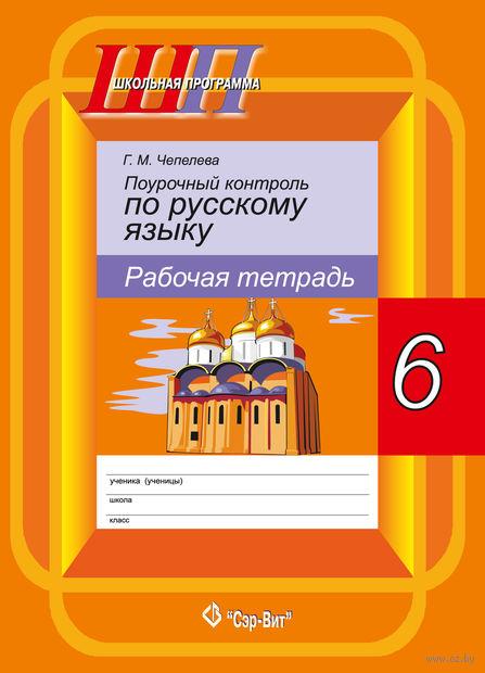 Поурочный контроль по русскому языку рабочая тетрадь, 6 класс. Г. Чепелева