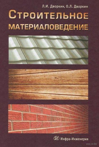 Строительное материаловедение. Олег Дворкин, Леонид Дворкин