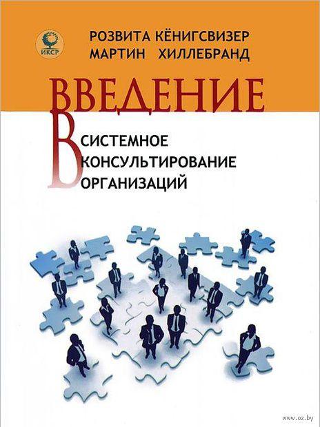 Введение в системное консультирование организаций. Розвита Кенигсвизер, Мартин Хиллебранд