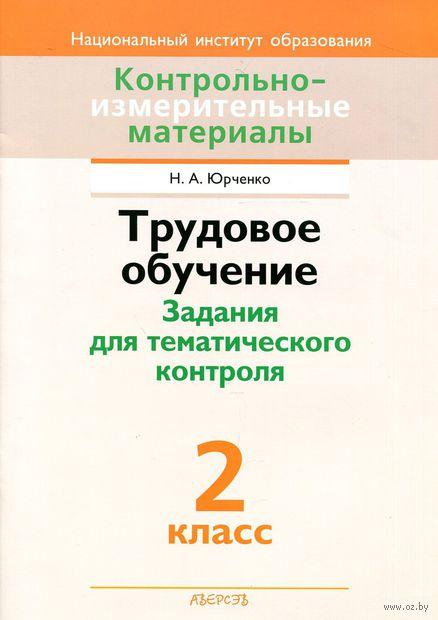 Трудовое обучение. Задания для тематического контроля. 2 класс. Н. Юрченко