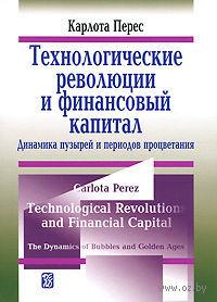 Технологические революции и финансовый капитал. Динамика пузырей и периодов процветания. Карлота Перес