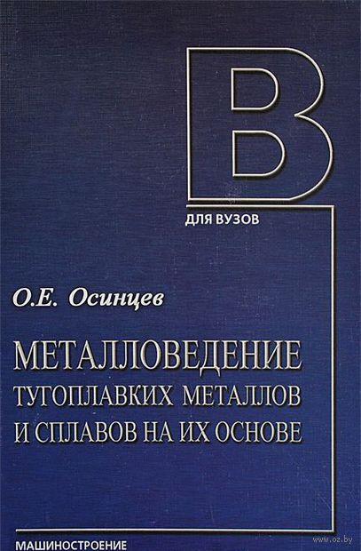 Металловедение тугоплавких металлов и сплавов на их основе. Учебное пособие. Олег Осинцев
