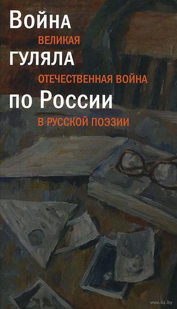Война гуляла по России. Великая Отечественная  война в русской поэзии