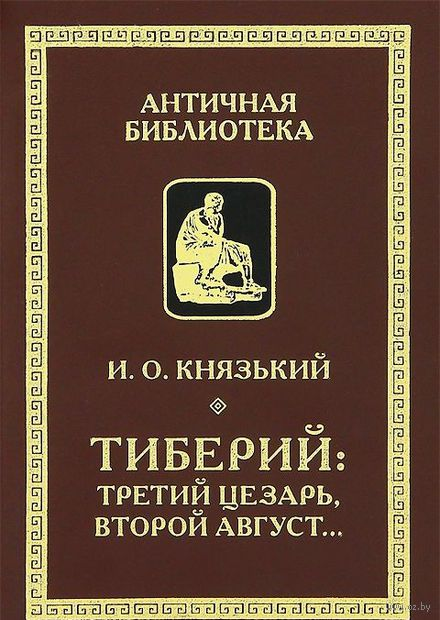 Тиберий. Третий Цезарь, второй Август. Игорь Князький