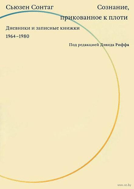 Сознание, прикованное к плоти. Дневники и записные книжки 1964-1980. Сьюзен Сонтаг