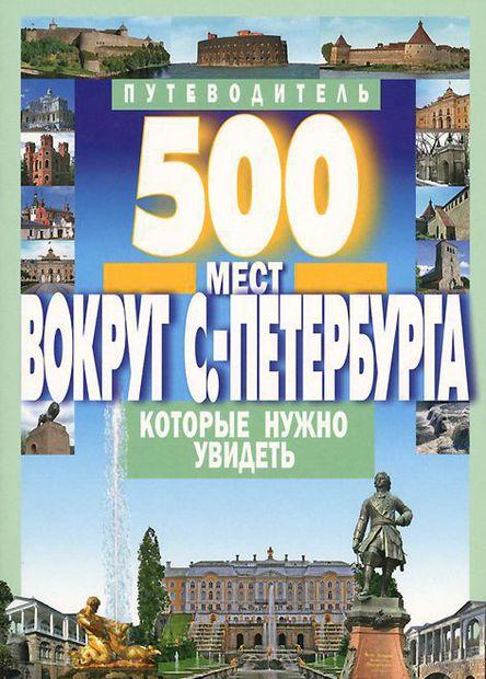 500 мест вокруг Санкт-Петербурга, которые нужно увидеть. А. Хотенов