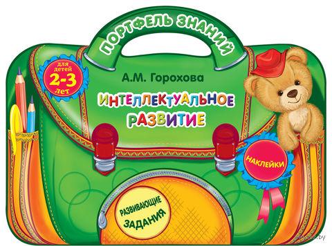 Интеллектуальное развитие. Для детей 2-3 лет. Анна Горохова