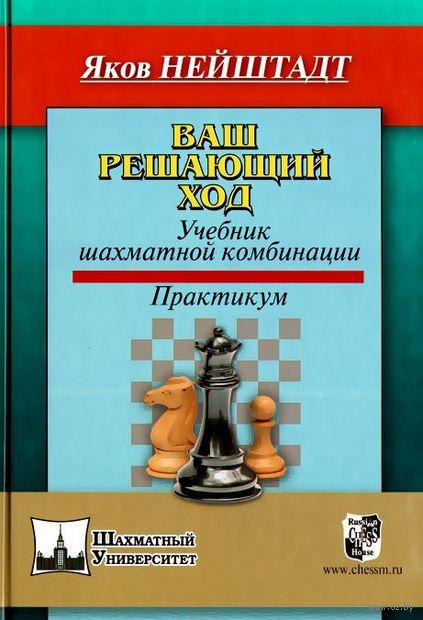 Ваш решающий ход. Учебник шахматной комбинации. Практикум. Яков Нейштадт