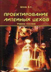 Проектирование литейных цехов. В. Шуляк