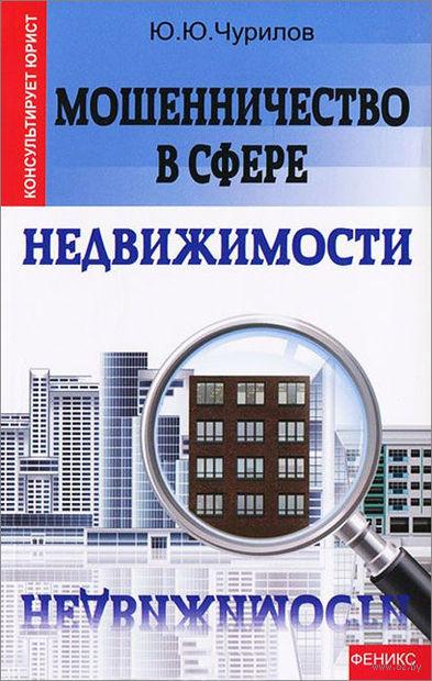 Мошенничество в сфере недвижимости. Юрий Чурилов