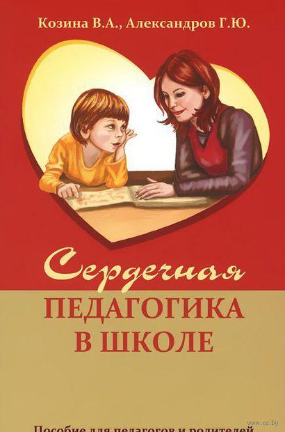Сердечная педагогика в школе. Пособие для педагогов и родителей. Г. Александров, В. Козина
