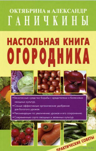 Настольная книга огородника. Октябрина Ганичкина, Александр Ганичкин
