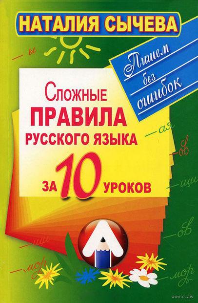Сложные правила русского языка за 10 уроков. Наталья Сычева