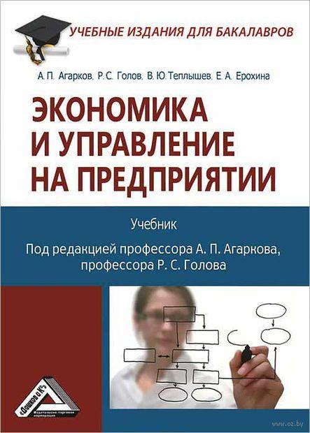 Экономика и управление на предприятии. А. Агарков, Роман Голов, В. Теплышев, Е. Ерохина