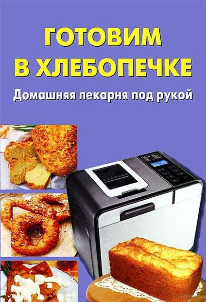Готовим в хлебопечке. Домашняя пекарня под рукой. Марина Ежова, А. Тюрина