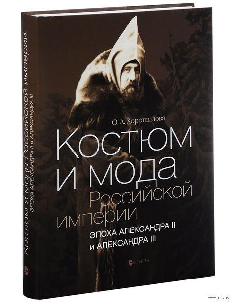 Костюм и мода Российской империи. Эпоха Александра II и Александра III. Ольга Хорошилова
