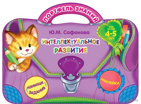Интеллектуальное развитие. Для детей 4-5 лет. Юлия Сафонова