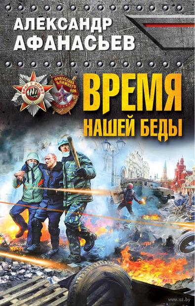 Время нашей беды. Александр Афанасьев