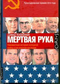 """""""Мертвая рука"""". Неизвестная история холодной войны и ее опасное наследие. Дэвид Хоффман"""