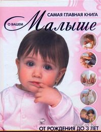 Самая главная книга о вашем малыше. От рождения до 3 лет. Елена Чайка