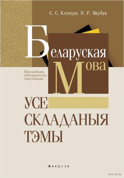 Беларуская мова. Усе складаныя тэмы. С. Клундук, Н. Якубук