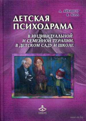 Детская психодрама в индивидуальной и семейной терапии, в детском саду и школе. Альфонс Айхингер, Вальтер Холл
