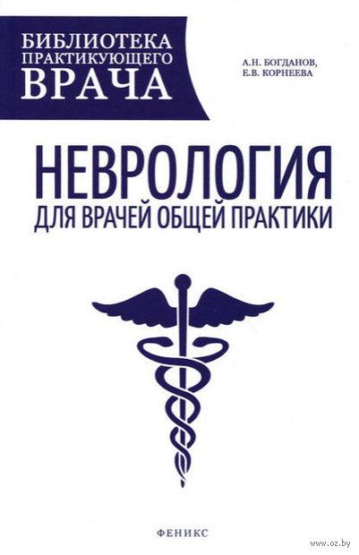 Неврология для врачей общей практики. Елена Корнеева, Александр Богданов