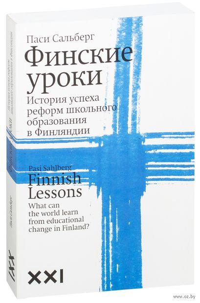 Финские уроки. История успеха образовательной реформы в Финляндии. Паси Сальберг