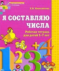 Я составляю числа. Рабочая тетрадь для детей 5 - 7 лет. Елена Колесникова