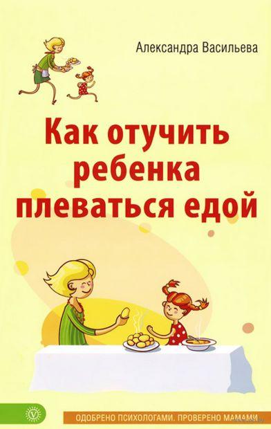 Как отучить ребенка плеваться едой. Александра Васильева