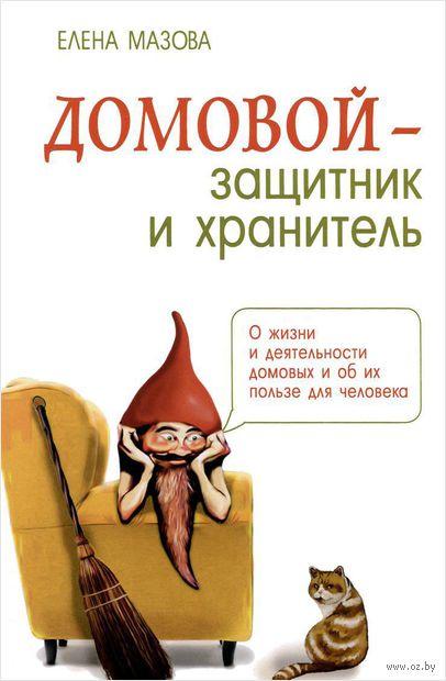Домовой - защитник и хранитель. О жизни и деятельности домовых и об их пользе для человека. Елена Мазова
