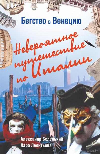Бегство в Венецию. Невероятное путешествие по Италии. А. Беленький, Лара Леонтьева