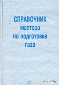 Справочник мастера по подготовке газа. Михаил Карнаухов, Владимир Кобычев
