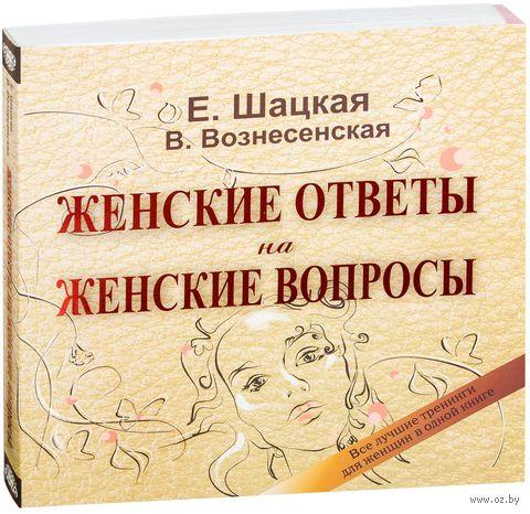 Женские ответы на женские вопросы. Все лучшие тренинги для женщин в одной книге. Вилата Вознесенская, Евгения Шацкая