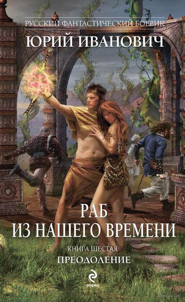 Раб из нашего времени. Книга шестая. Преодоление. Юрий Иванович