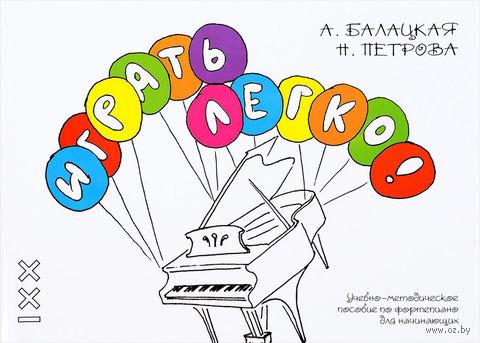 Играть легко! Учебно-методическое пособие по фортепиано для начинающих. Алла Балацкая, Нталия Петрова