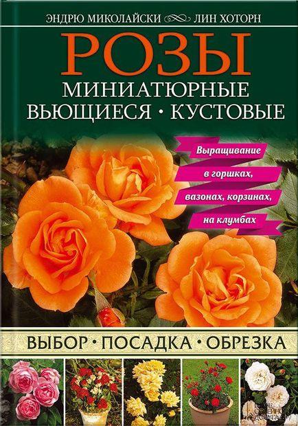 Розы. Миниатюрные. Вьющиеся. Кустовые. Эндрю Миколайски, Лин Хоторн