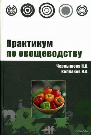 Практикум по овощеводству. Наталья Чернышева, Николай Колпаков