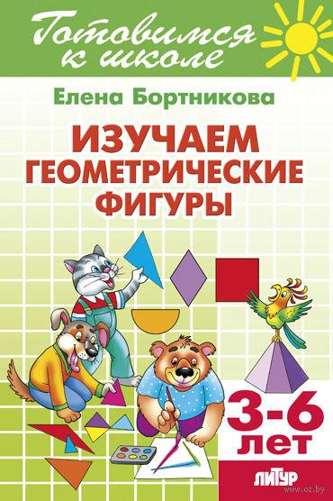 Изучаем геометрические фигуры. Для детей 3-6 лет. Елена Бортникова