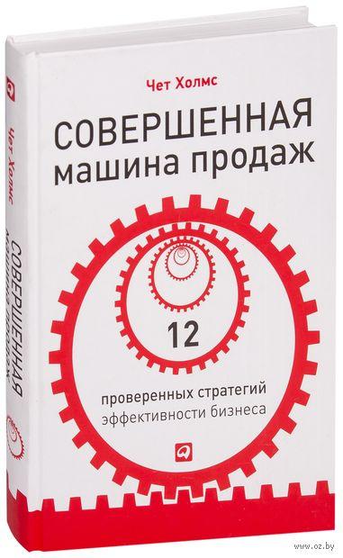 Совершенная машина продаж. 12 проверенных стратегий эффективности бизнеса. Чет Холмс