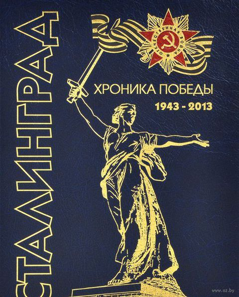 Сталинград. Хроника победы. 1943-2013 гг.