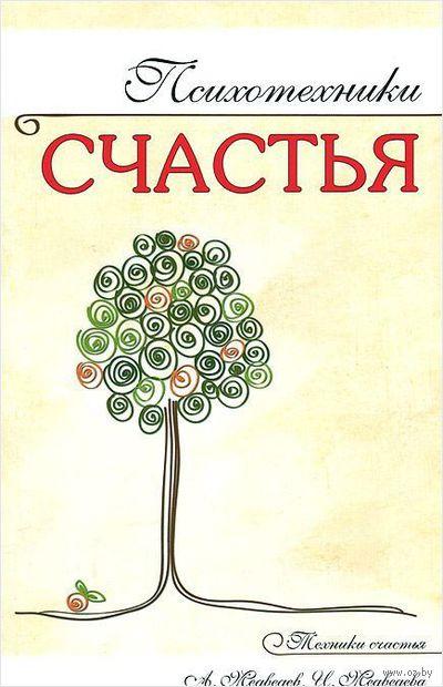 Психотехники счастья. Ирина Медведева, Александр Медведев