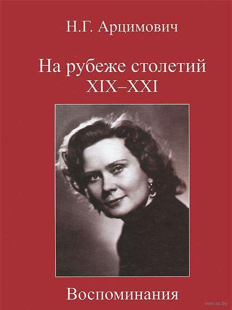 На рубеже столетий XIX- XXI. Воспоминания. Нелли Арцимович