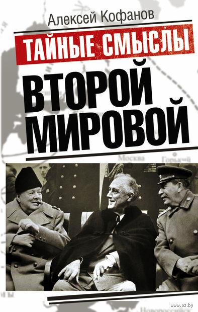 Тайные смыслы Второй мировой. Алексей Кофанов