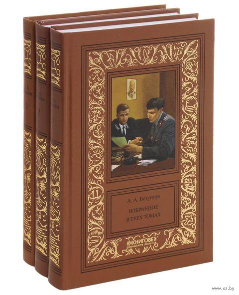 А. А. Безуглов. Избранное. В 3 томах (комплект из 3 книг). Анатолий Безуглов