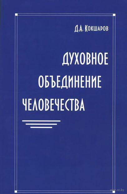 Духовное объединение человечества. Дмитрий Кокшаров